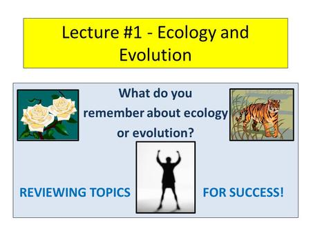 Lecture #1 - Ecology and Evolution What do you remember about ecology or evolution? REVIEWING TOPICSFOR SUCCESS!