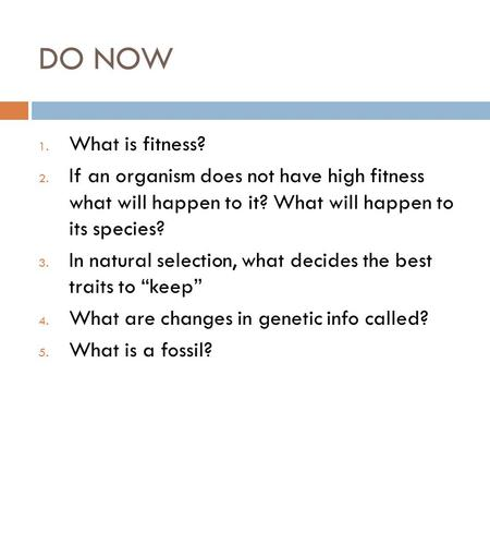 DO NOW What is fitness? If an organism does not have high fitness what will happen to it? What will happen to its species? In natural selection, what.