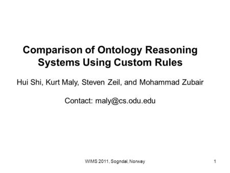 WIMS 2011, Sogndal, Norway1 Comparison of Ontology Reasoning Systems Using Custom Rules Hui Shi, Kurt Maly, Steven Zeil, and Mohammad Zubair Contact: