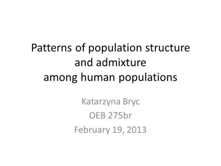 Patterns of population structure and admixture among human populations Katarzyna Bryc OEB 275br February 19, 2013.