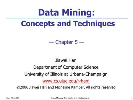 May 20, 2015Data Mining: Concepts and Techniques1 Data Mining: Concepts and Techniques — Chapter 5 — Jiawei Han Department of Computer Science University.