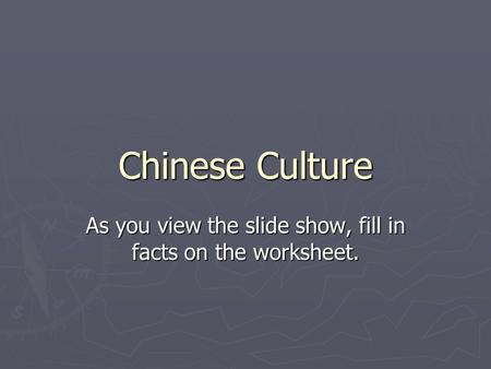 Chinese Culture As you view the slide show, fill in facts on the worksheet.