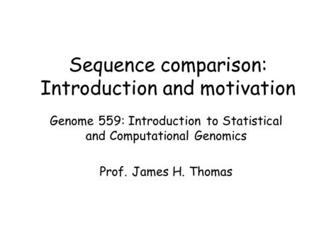 Sequence comparison: Introduction and motivation Genome 559: Introduction to Statistical and Computational Genomics Prof. James H. Thomas.