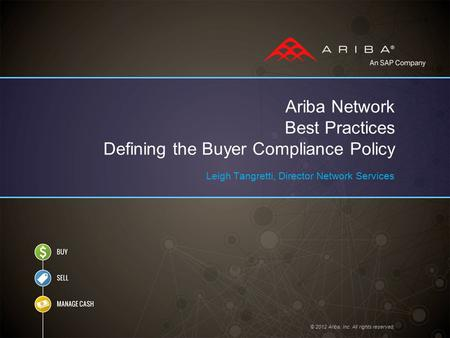 © 2012 Ariba, Inc. All rights reserved. Ariba Network Best Practices Defining the Buyer Compliance Policy Leigh Tangretti, Director Network Services.