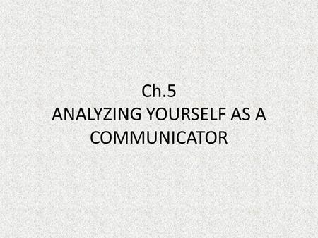 Ch.5 ANALYZING YOURSELF AS A COMMUNICATOR