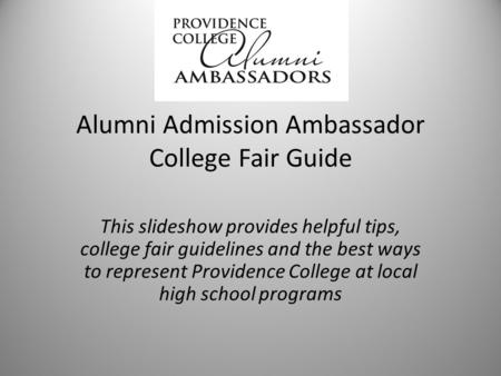 Alumni Admission Ambassador College Fair Guide This slideshow provides helpful tips, college fair guidelines and the best ways to represent Providence.