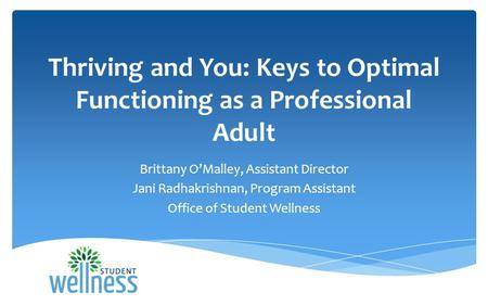 Thriving and You: Keys to Optimal Functioning as a Professional Adult Brittany O'Malley, Assistant Director Jani Radhakrishnan, Program Assistant Office.