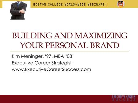 BUILDING AND MAXIMIZING YOUR PERSONAL BRAND Kim Meninger, '97, MBA '08 Executive Career Strategist www.ExecutiveCareerSuccess.com BOSTON COLLEGE WORLD-WIDE.
