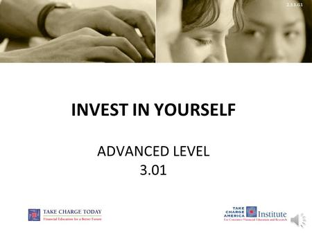 2.3.1.G1 INVEST IN YOURSELF ADVANCED LEVEL 3.01 2.3.1.G1 © Take Charge Today – August 2013 – Invest in Yourself – Slide 2 Funded by a grant from Take.