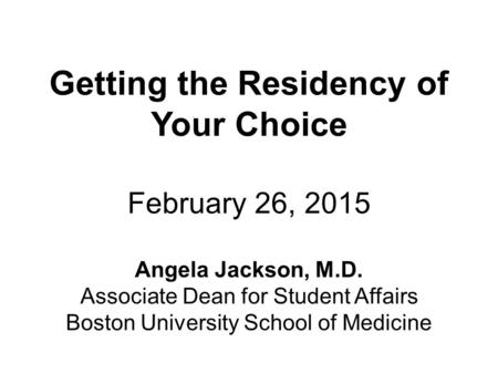 Getting the Residency of Your Choice February 26, 2015 Angela Jackson, M.D. Associate Dean for Student Affairs Boston University School of Medicine.