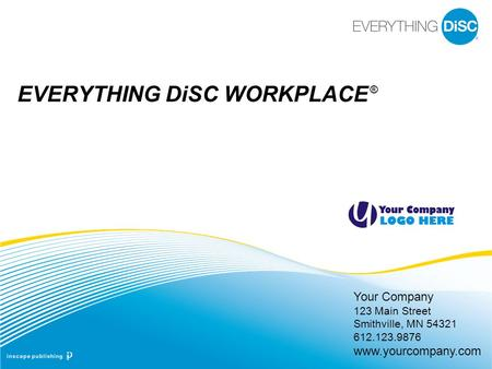 Your Company 123 Main Street Smithville, MN 54321 612.123.9876 www.yourcompany.com EVERYTHING DiSC WORKPLACE ®