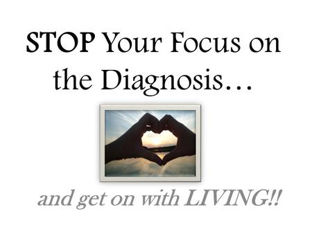 STOP Your Focus on the Diagnosis… and get on with LIVING!!