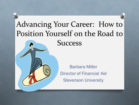 Advancing Your Career: How to Position Yourself on the Road to Success Barbara Miller Director of Financial Aid Stevenson University.