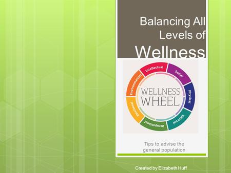 Balancing All Levels of Wellness Created by Elizabeth Huff Tips to advise the general population.