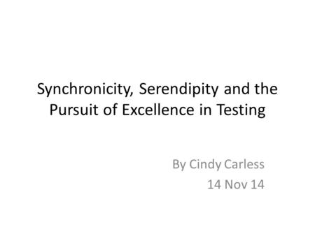 Synchronicity, Serendipity and the Pursuit of Excellence in Testing By Cindy Carless 14 Nov 14.