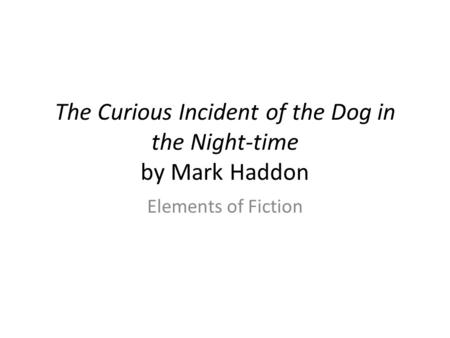 The Curious Incident of the Dog in the Night-time by Mark Haddon Elements of Fiction.