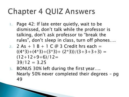 "1. Page 42: If late enter quietly, wait to be dismissed, don't talk while the professor is talking, don't ask professor to ""break the rules"", don't sleep."