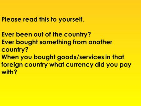 Please read this to yourself. Ever been out of the country? Ever bought something from another country? When you bought goods/services in that foreign.