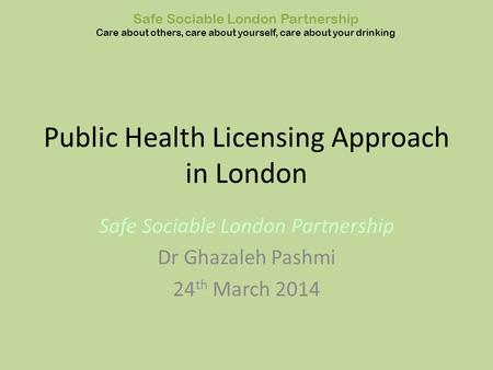 Public Health Licensing Approach in London Safe Sociable London Partnership Dr Ghazaleh Pashmi 24 th March 2014 Safe Sociable London Partnership Care about.