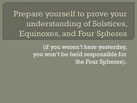 Prepare yourself to prove your understanding of Solstices, Equinoxes, and Four Spheres (if you weren't here yesterday, you won't be held responsible for.
