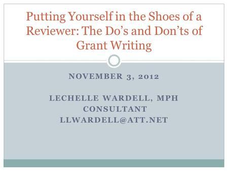 NOVEMBER 3, 2012 LECHELLE WARDELL, MPH CONSULTANT Putting Yourself in the Shoes of a Reviewer: The Do's and Don'ts of Grant Writing.