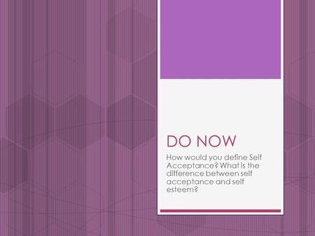 DO NOW How would you define Self Acceptance? What is the difference between self acceptance and self esteem?