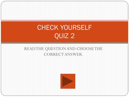 CHECK YOURSELF QUIZ 2 READ THE QUESTION AND CHOOSE THE CORRECT ANSWER.