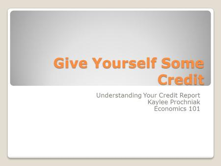 Give Yourself Some Credit Understanding Your Credit Report Kaylee Prochniak Economics 101.