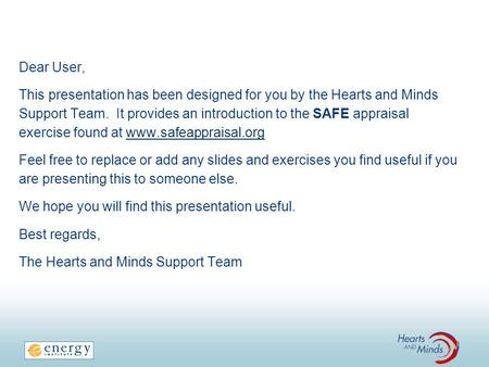 Dear User, This presentation has been designed for you by the Hearts and Minds Support Team. It provides an introduction to the SAFE appraisal exercise.