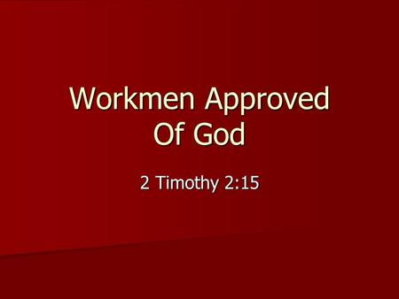 Workmen Approved Of God 2 Timothy 2:15. Study to shew thyself approved unto God, a workman that needeth not to be ashamed, rightly dividing the word of.
