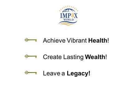 Achieve Vibrant Health! Create Lasting Wealth! Leave a Legacy!
