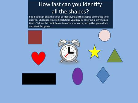 mike How fast can you identify all the shapes? See if you can beat the clock by identifying all the shapes before the time expires. Challenge yourself.