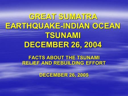 GREAT SUMATRA EARTHQUAKE-INDIAN OCEAN TSUNAMI DECEMBER 26, 2004 FACTS ABOUT THE TSUNAMI RELIEF AND REBUILDING EFFORT DECEMBER 26, 2005.