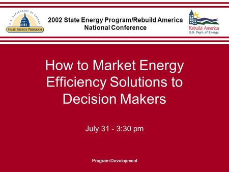 Program Development How to Market Energy Efficiency Solutions to Decision Makers July 31 - 3:30 pm 2002 State Energy Program/Rebuild America National Conference.
