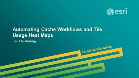 Esri UC 2014 | Technical Workshop | Automating Cache Workflows and Tile Usage Heat Maps Eric J. Rodenberg.