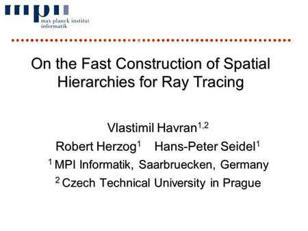 RT06 conferenceVlastimil Havran On the Fast Construction of Spatial Hierarchies for Ray Tracing Vlastimil Havran 1,2 Robert Herzog 1 Hans-Peter Seidel.