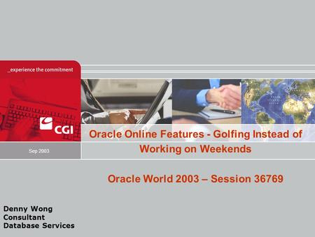Oracle Online Features - Golfing Instead of Working on Weekends Oracle World 2003 – Session 36769 Sep 2003 Denny Wong Consultant Database Services.
