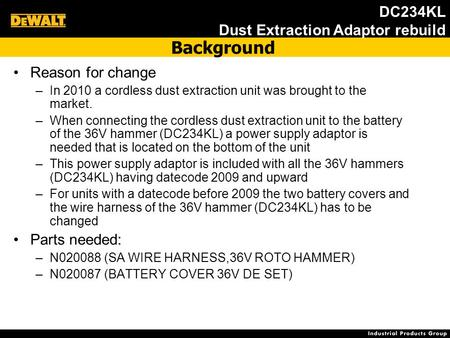 DC234KL Dust Extraction Adaptor rebuild Reason for change –In 2010 a cordless dust extraction unit was brought to the market. –When connecting the cordless.