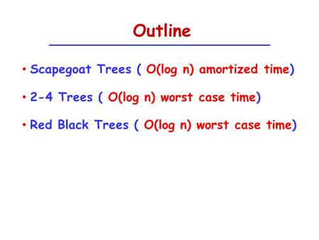 Outline Scapegoat Trees ( O(log n) amortized time)