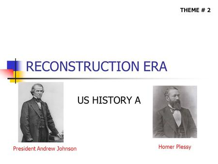 RECONSTRUCTION ERA US HISTORY A THEME # 2 President Andrew Johnson Homer Plessy.