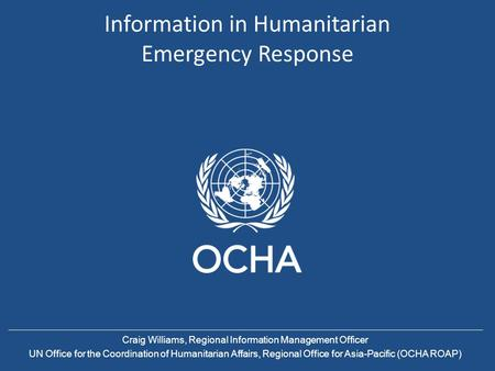 Information in Humanitarian Emergency Response Craig Williams, Regional Information Management Officer UN Office for the Coordination of Humanitarian Affairs,