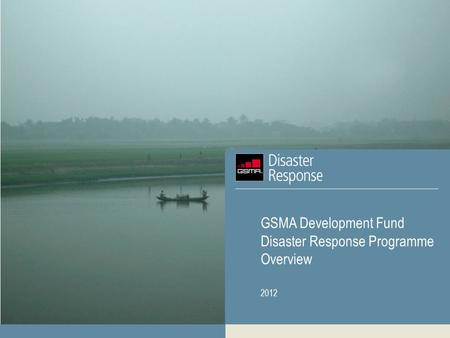 GSMA Development Fund Disaster Response Programme Overview 2012.
