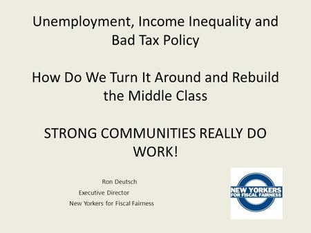 Unemployment, Income Inequality and Bad Tax Policy How Do We Turn It Around and Rebuild the Middle Class STRONG COMMUNITIES REALLY DO WORK! Ron Deutsch.