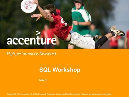 Copyright © 2011 Accenture All Rights Reserved. Accenture, its logo, and High Performance Delivered are trademarks of Accenture. SQL Workshop Day 4.