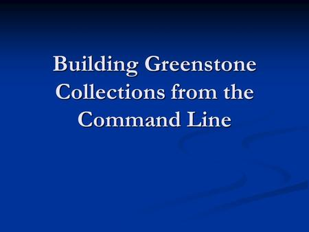 Building Greenstone Collections from the Command Line.