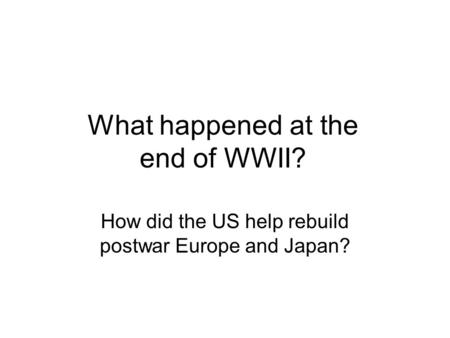 What happened at the end of WWII? How did the US help rebuild postwar Europe and Japan?