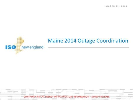 MARCH 31, 2014 Maine 2014 Outage Coordination CONTAINS CRITICAL ENERGY INFRASTRUCTURE INFORMATION – DO NOT RELEASE.