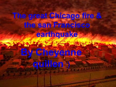The great Chicago fire & the san Francisco earthquake By Cheyenne quillen :)