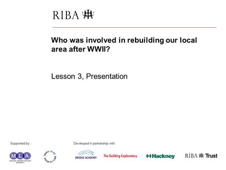 1 Who was involved in rebuilding our local area after WWII? Lesson 3, Presentation Supported by: Developed in partnership with: