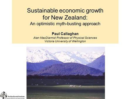 Sustainable economic growth for New Zealand: An optimistic myth-busting approach Paul Callaghan Alan MacDiarmid Professor of Physical Sciences Victoria.